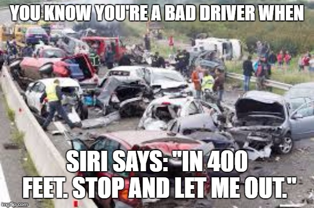"Bad drivers | YOU KNOW YOU'RE A BAD DRIVER WHEN SIRI SAYS: ""IN 400 FEET. STOP AND LET ME OUT."" 