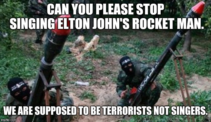 Have fun at work | CAN YOU PLEASE STOP SINGING ELTON JOHN'S ROCKET MAN. WE ARE SUPPOSED TO BE TERRORISTS NOT SINGERS. | image tagged in hamas hate and racism exposed,love your job,elton john,gay terrorists are still terrorists,hamas sucks | made w/ Imgflip meme maker