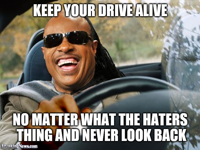 Jroc113 | KEEP YOUR DRIVE ALIVE NO MATTER WHAT THE HATERS THING AND NEVER LOOK BACK | image tagged in stevie wonder driving | made w/ Imgflip meme maker