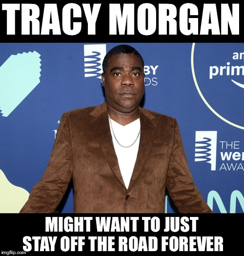 Tracy Morgan Buys $2,000,000 Car - Gets in Accident Leaving the Dealership |  TRACY MORGAN; MIGHT WANT TO JUST STAY OFF THE ROAD FOREVER | image tagged in memes,funny,tracy morgan | made w/ Imgflip meme maker