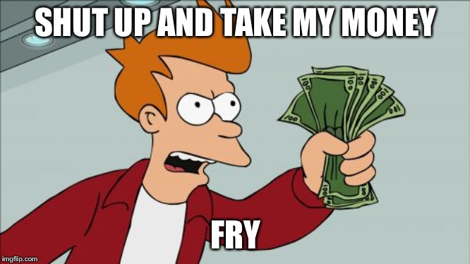 Shut Up And Take My Money Fry Meme | SHUT UP AND TAKE MY MONEY FRY | image tagged in memes,shut up and take my money fry | made w/ Imgflip meme maker