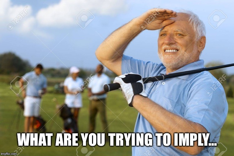 Golfer Harlod | WHAT ARE YOU TRYING TO IMPLY... | image tagged in golfer harlod | made w/ Imgflip meme maker