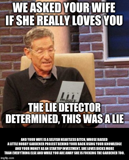 Maury Lie Detector Meme | WE ASKED YOUR WIFE IF SHE REALLY LOVES YOU AND YOUR WIFE IS A SELFISH HEARTLESS B**CH, WHOSE RAISED A LITTLE HOBBY GARDENER PROJECT BEHIND Y | image tagged in memes,maury lie detector | made w/ Imgflip meme maker