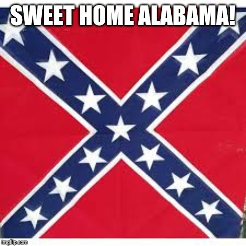 Sweet Home Alabama | SWEET HOME ALABAMA! | image tagged in sweet home alabama | made w/ Imgflip meme maker