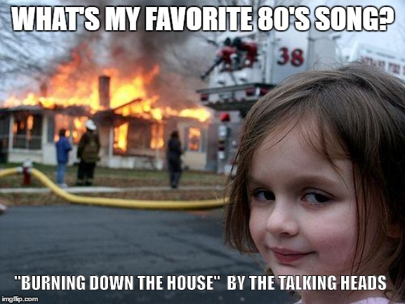 "Burning Down the House | WHAT'S MY FAVORITE 80'S SONG? ""BURNING DOWN THE HOUSE""  BY THE TALKING HEADS 