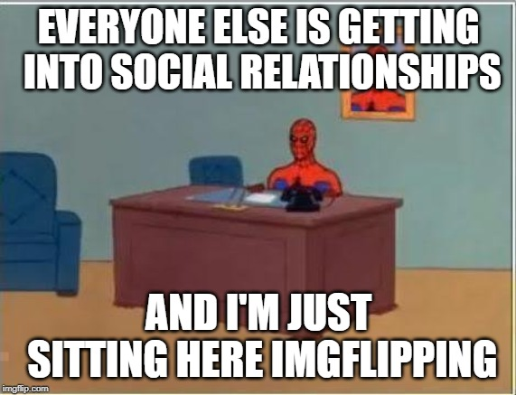 Spiderman Computer Desk |  EVERYONE ELSE IS GETTING INTO SOCIAL RELATIONSHIPS; AND I'M JUST SITTING HERE IMGFLIPPING | image tagged in memes,spiderman computer desk,spiderman,antisocial,relationships,socialism | made w/ Imgflip meme maker