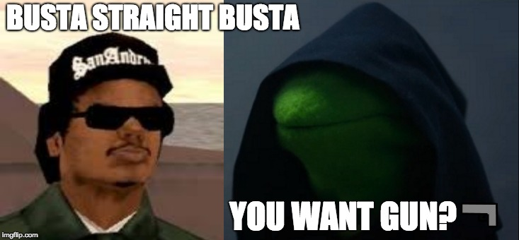 Evil Kermit | BUSTA STRAIGHT BUSTA YOU WANT GUN? | image tagged in memes,evil kermit | made w/ Imgflip meme maker