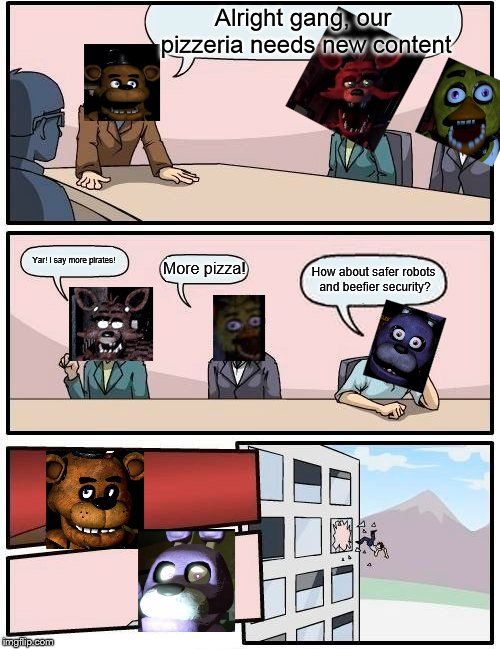 What a steal. |  Alright gang, our pizzeria needs new content; Yar! I say more pirates! More pizza! How about safer robots and beefier security? | image tagged in memes,boardroom meeting suggestion,fnaf | made w/ Imgflip meme maker