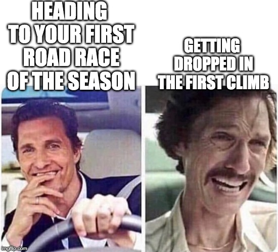 Every frickin' year |  HEADING TO YOUR FIRST ROAD RACE OF THE SEASON; GETTING DROPPED IN THE FIRST CLIMB | image tagged in cycling | made w/ Imgflip meme maker