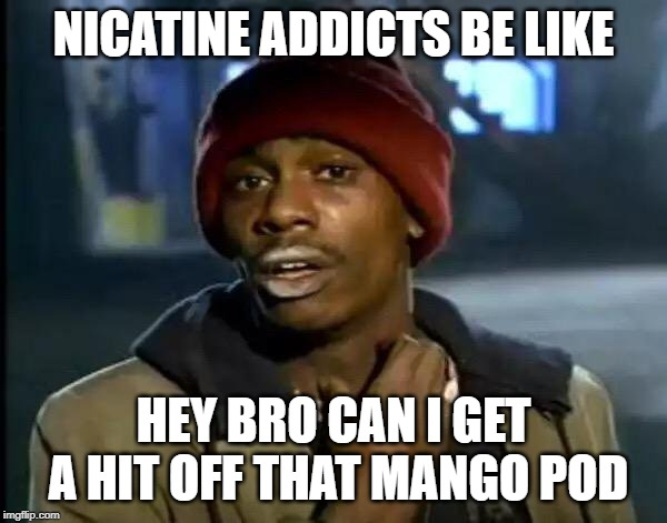 Y'all Got Any More Of That Meme |  NICATINE ADDICTS BE LIKE; HEY BRO CAN I GET A HIT OFF THAT MANGO POD | image tagged in memes,y'all got any more of that | made w/ Imgflip meme maker