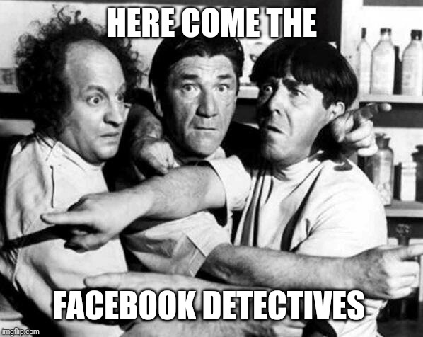 Facebook detectives | HERE COME THE FACEBOOK DETECTIVES | image tagged in the three stooges,3 stooges,facebook,detectives,funny meme | made w/ Imgflip meme maker