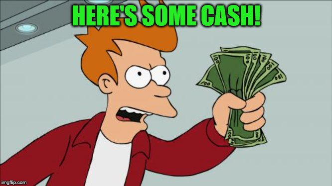 Shut Up And Take My Money Fry Meme | HERE'S SOME CASH! | image tagged in memes,shut up and take my money fry | made w/ Imgflip meme maker