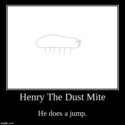 Henry The Dust Mite does a jump (except he's three feet tall and can speak English). | Henry The Dust Mite | He does a jump. | image tagged in funny,demotivationals,this is beyond science,memes,king henry viii | made w/ Imgflip demotivational maker