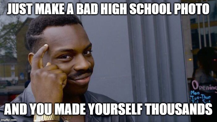 JUST MAKE A BAD HIGH SCHOOL PHOTO AND YOU MADE YOURSELF THOUSANDS | image tagged in memes,roll safe think about it | made w/ Imgflip meme maker