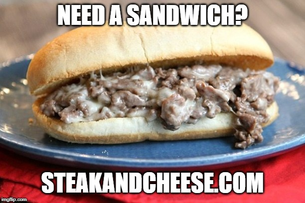 NEED A SANDWICH? STEAKANDCHEESE.COM | image tagged in haha | made w/ Imgflip meme maker