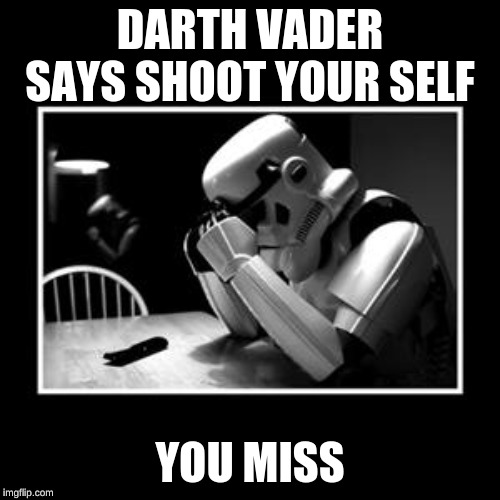 sad trooper | DARTH VADER SAYS SHOOT YOUR SELF YOU MISS | image tagged in sad trooper | made w/ Imgflip meme maker