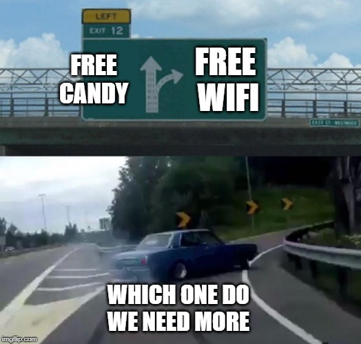 Left Exit 12 Off Ramp |  FREE CANDY; FREE WIFI; WHICH ONE DO WE NEED MORE | image tagged in memes,left exit 12 off ramp | made w/ Imgflip meme maker