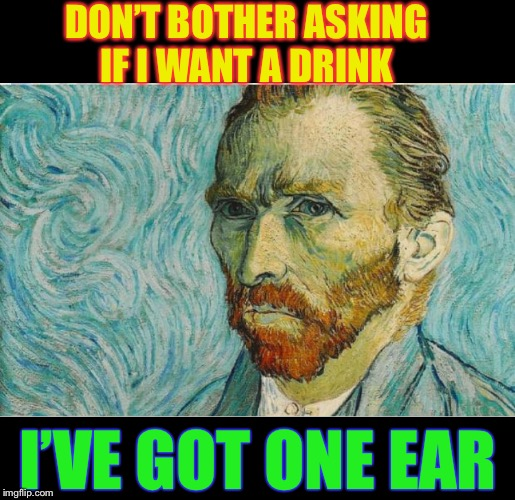 Not going Dutch | DON'T BOTHER ASKING IF I WANT A DRINK I'VE GOT ONE EAR | image tagged in vincent van gogh,mutilation,bar,funny | made w/ Imgflip meme maker