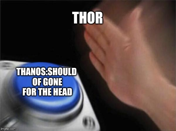Blank Nut Button Meme | THOR THANOS:SHOULD OF GONE FOR THE HEAD | image tagged in memes,blank nut button | made w/ Imgflip meme maker