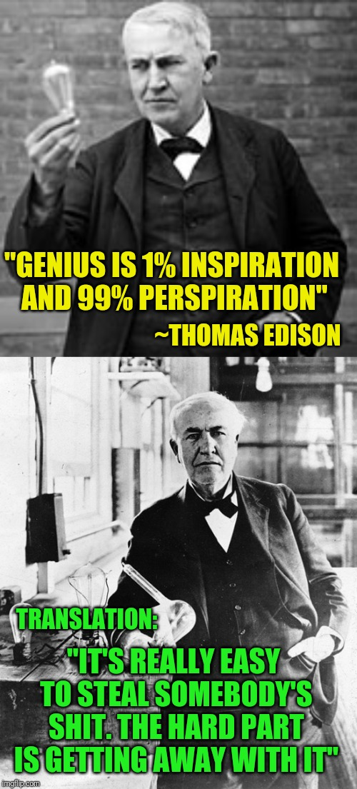 """GENIUS IS 1% INSPIRATION AND 99% PERSPIRATION"" ~THOMAS EDISON TRANSLATION: ""IT'S REALLY EASY TO STEAL SOMEBODY'S SHIT. THE HARD PART IS GET 