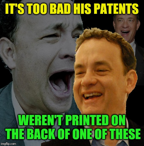 IT'S TOO BAD HIS PATENTS WEREN'T PRINTED ON THE BACK OF ONE OF THESE | made w/ Imgflip meme maker