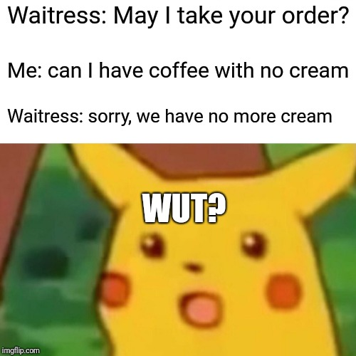 Surprised Pikachu Meme | Waitress: May I take your order? Me: can I have coffee with no cream Waitress: sorry, we have no more cream WUT? | image tagged in memes,surprised pikachu | made w/ Imgflip meme maker