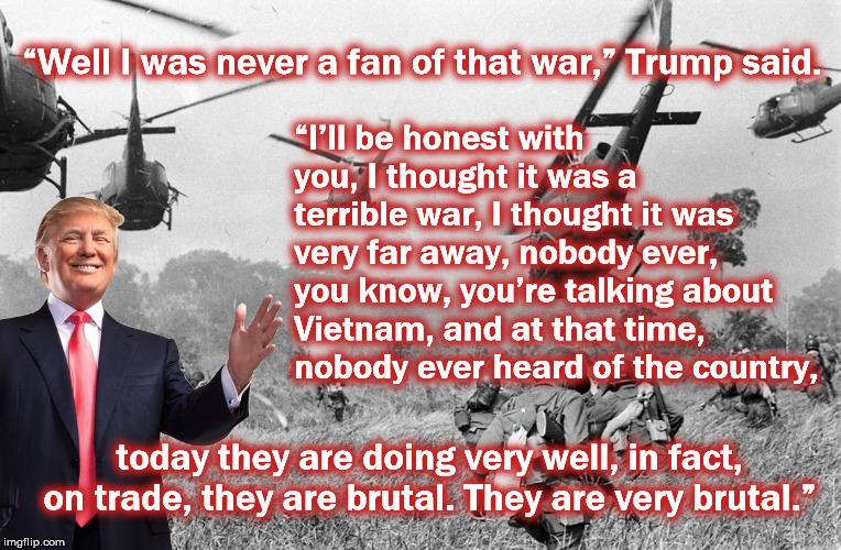 """Well I was never a fan of that war,"" Trump said. ""I'll be honest with you, I thought it was a terrible war, I thought it was very far away, 