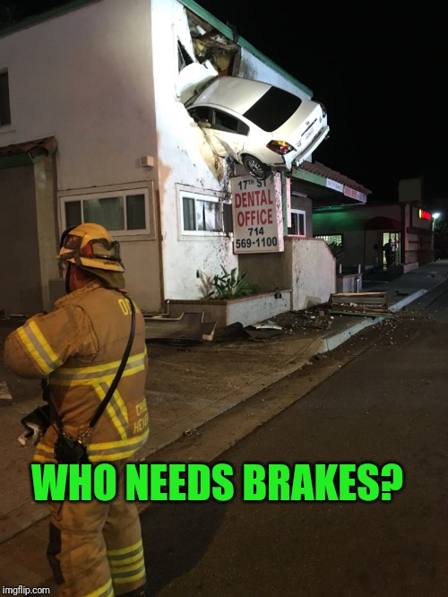 Car crash California second floor | WHO NEEDS BRAKES? | image tagged in car crash california second floor | made w/ Imgflip meme maker