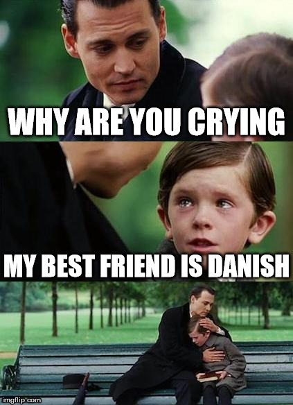 crying-boy-on-a-bench | WHY ARE YOU CRYING MY BEST FRIEND IS DANISH | image tagged in crying-boy-on-a-bench | made w/ Imgflip meme maker