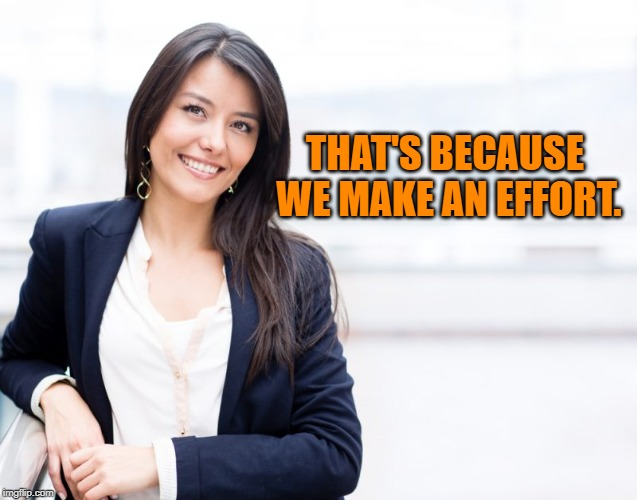 professional woman | THAT'S BECAUSE WE MAKE AN EFFORT. | image tagged in professional woman | made w/ Imgflip meme maker
