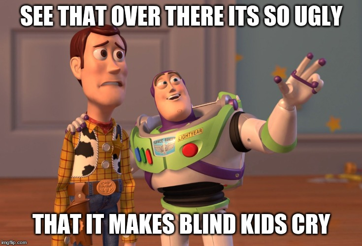 X, X Everywhere Meme | SEE THAT OVER THERE ITS SO UGLY THAT IT MAKES BLIND KIDS CRY | image tagged in memes,x x everywhere | made w/ Imgflip meme maker