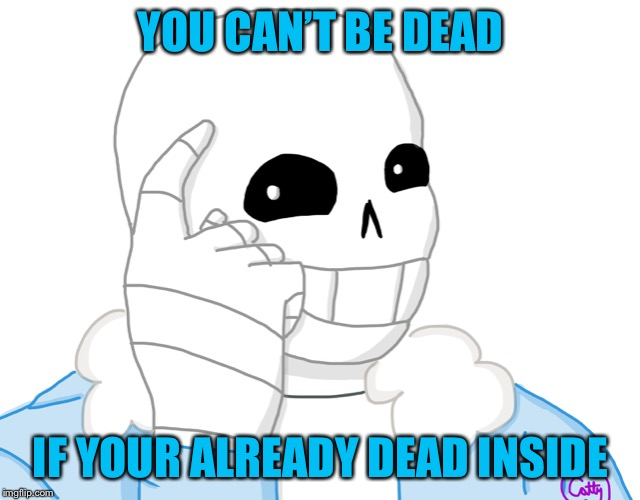 It's true | YOU CAN'T BE DEAD IF YOUR ALREADY DEAD INSIDE | image tagged in its sans think about it,undertale,think about it,sans | made w/ Imgflip meme maker