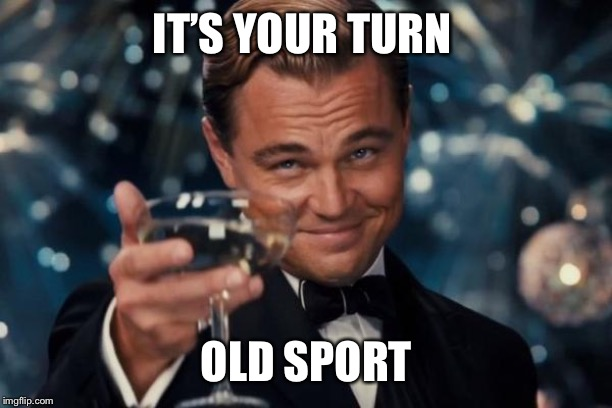 Leonardo Dicaprio Cheers Meme |  IT'S YOUR TURN; OLD SPORT | image tagged in memes,leonardo dicaprio cheers | made w/ Imgflip meme maker