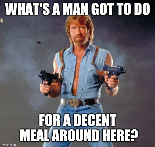 Chuck Norris Guns Meme | WHAT'S A MAN GOT TO DO FOR A DECENT MEAL AROUND HERE? | image tagged in memes,chuck norris guns,chuck norris | made w/ Imgflip meme maker