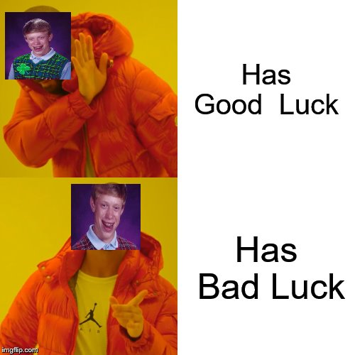 show your inner bad luck brian | Has Good  Luck Has Bad Luck | image tagged in drake hotline bling,good luck brian,bad luck brian,inner me | made w/ Imgflip meme maker