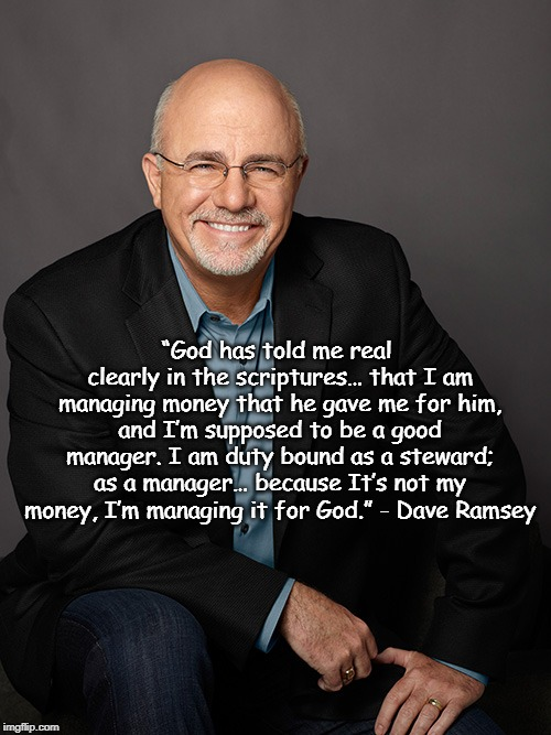 "Dave Ramsey steward quote | ""God has told me real clearly in the scriptures… that I am managing money that he gave me for him, and I'm supposed to be a good manager. I  