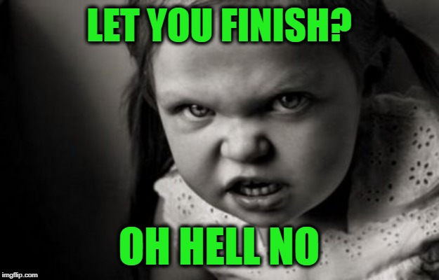 You're Lucky You Started | LET YOU FINISH? OH HELL NO | image tagged in alice malice | made w/ Imgflip meme maker