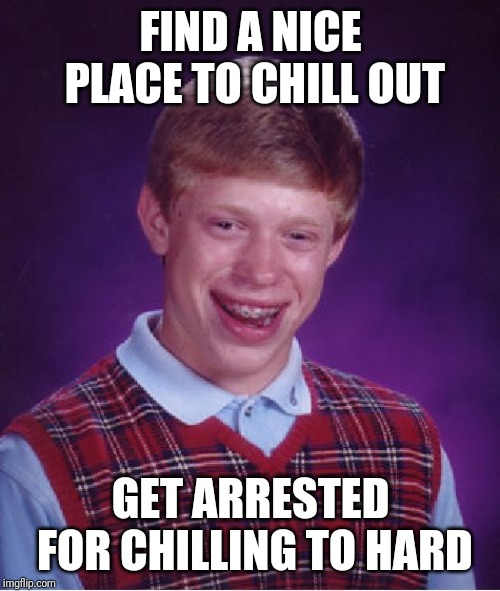 Bad Luck Brian Meme | FIND A NICE PLACE TO CHILL OUT GET ARRESTED FOR CHILLING TO HARD | image tagged in memes,bad luck brian | made w/ Imgflip meme maker