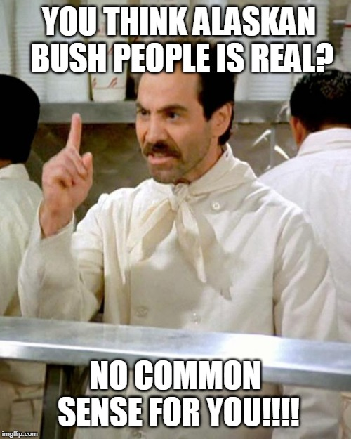 You Think Alaskan Bush People Is Real... | YOU THINK ALASKAN BUSH PEOPLE IS REAL? NO COMMON SENSE FOR YOU!!!! | image tagged in soup nazi,common sense | made w/ Imgflip meme maker
