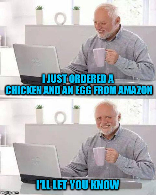 Hide the Pain Harold | I JUST ORDERED A CHICKEN AND AN EGG FROM AMAZON I'LL LET YOU KNOW | image tagged in memes,hide the pain harold,dad joke,chicken and egg | made w/ Imgflip meme maker