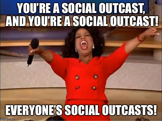 Because you are | YOU'RE A SOCIAL OUTCAST, AND YOU'RE A SOCIAL OUTCAST! EVERYONE'S SOCIAL OUTCASTS! | image tagged in memes,oprah you get a | made w/ Imgflip meme maker