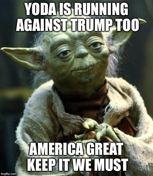 He'd be the first green president | YODA IS RUNNING AGAINST TRUMP TOO AMERICA GREAT KEEP IT WE MUST | image tagged in memes,star wars yoda | made w/ Imgflip meme maker