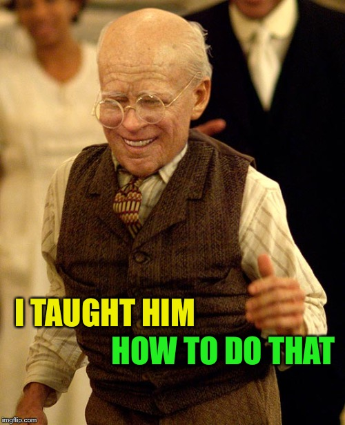 Benjamin button | I TAUGHT HIM HOW TO DO THAT | image tagged in benjamin button | made w/ Imgflip meme maker