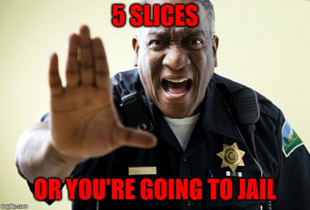 5 SLICES OR YOU'RE GOING TO JAIL | made w/ Imgflip meme maker