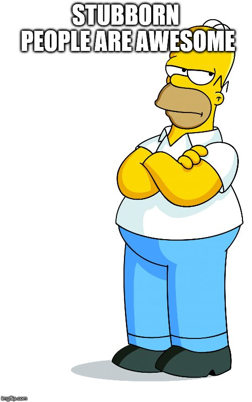 Homer Simpson Arms Crossed - Pff, Fine, pissed | STUBBORN PEOPLE ARE AWESOME | image tagged in homer simpson arms crossed - pff fine pissed | made w/ Imgflip meme maker