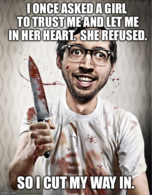 serial killer | I ONCE ASKED A GIRL TO TRUST ME AND LET ME IN HER HEART.  SHE REFUSED. SO I CUT MY WAY IN. | image tagged in serial killer | made w/ Imgflip meme maker