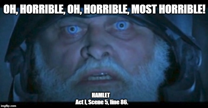 Ghost of Hamlet's Father Describes Purgatory |  OH, HORRIBLE, OH, HORRIBLE, MOST HORRIBLE! HAMLET       Act I, Scene 5, line 86. | image tagged in ghost of king hamlet,shakespeare,ghost,horrible,branaugh,brian blessed | made w/ Imgflip meme maker