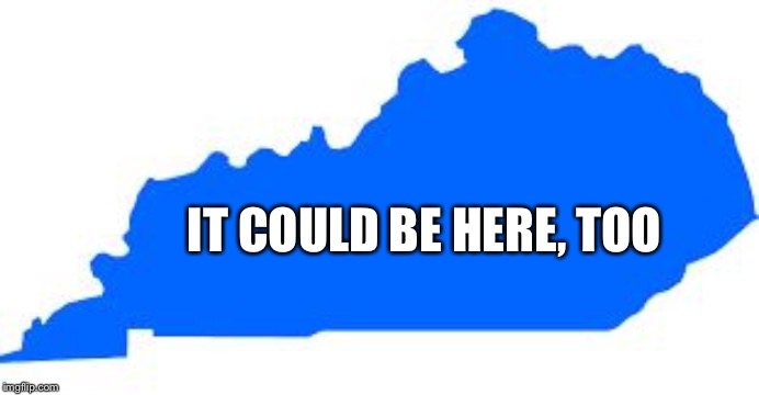 Kentucky | IT COULD BE HERE, TOO | image tagged in kentucky | made w/ Imgflip meme maker