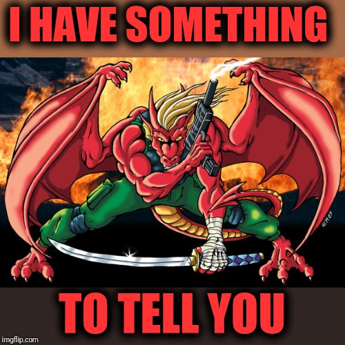 action hero dragon | I HAVE SOMETHING TO TELL YOU | image tagged in action hero dragon | made w/ Imgflip meme maker