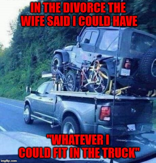 "She should've been more specific... |  IN THE DIVORCE THE WIFE SAID I COULD HAVE; ""WHATEVER I COULD FIT IN THE TRUCK"" 